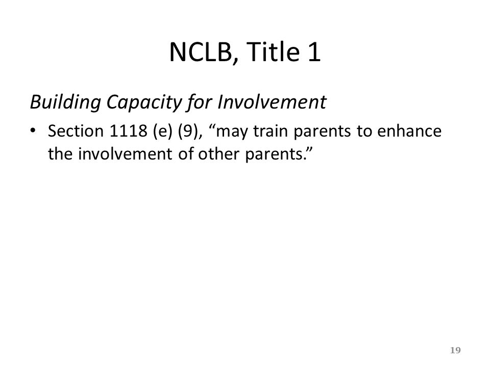 "NCLB, Title 1 Building Capacity for Involvement Section 1118 (e) (9), ""may train parents to enhance the involvement of other parents."" 19"