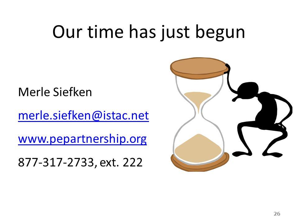 Our time has just begun Merle Siefken merle.siefken@istac.net www.pepartnership.org 877-317-2733, ext.
