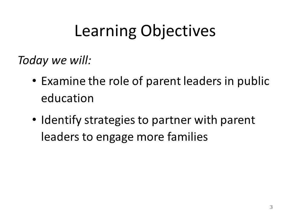 Learning Objectives Today we will: Examine the role of parent leaders in public education Identify strategies to partner with parent leaders to engage