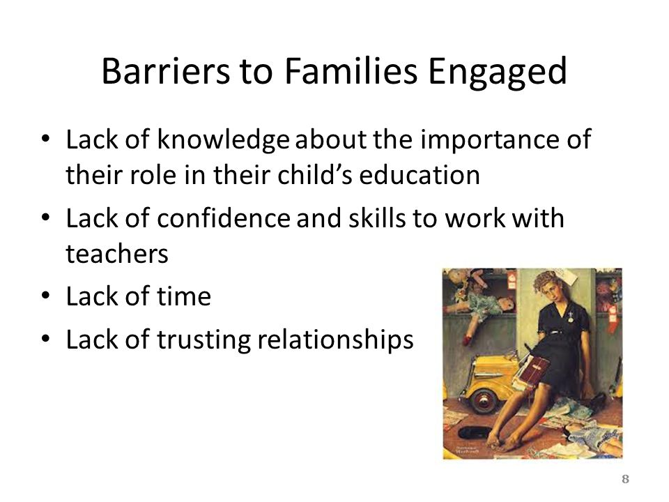Barriers to Families Engaged Lack of knowledge about the importance of their role in their child's education Lack of confidence and skills to work wit