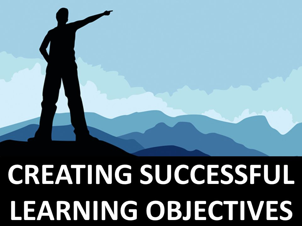 CREATING SUCCESSFUL LEARNING OBJECTIVES