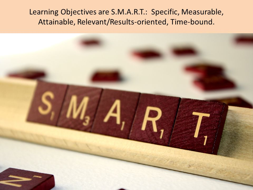 Learning Objectives are S.M.A.R.T.: Specific, Measurable, Attainable, Relevant/Results-oriented, Time-bound.