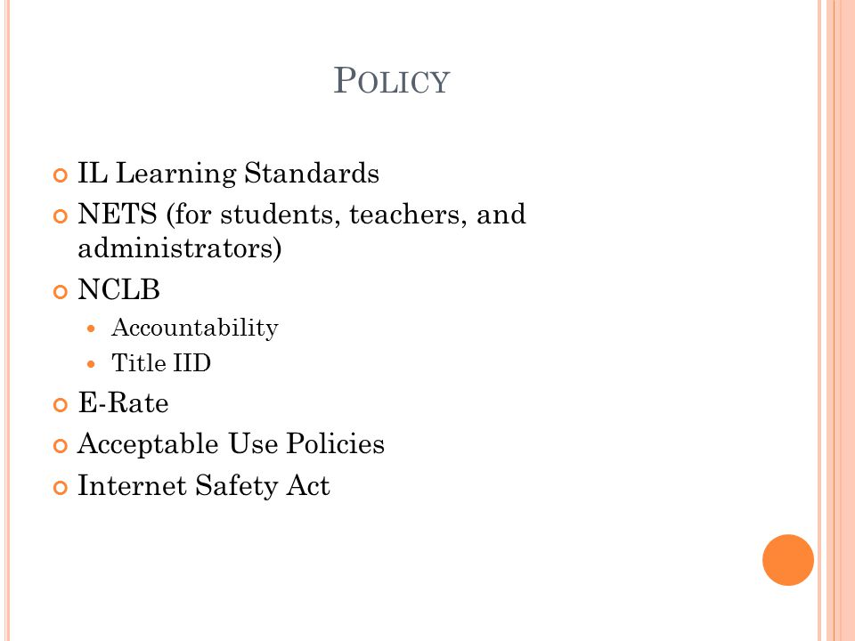 P OLICY IL Learning Standards NETS (for students, teachers, and administrators) NCLB Accountability Title IID E-Rate Acceptable Use Policies Internet Safety Act