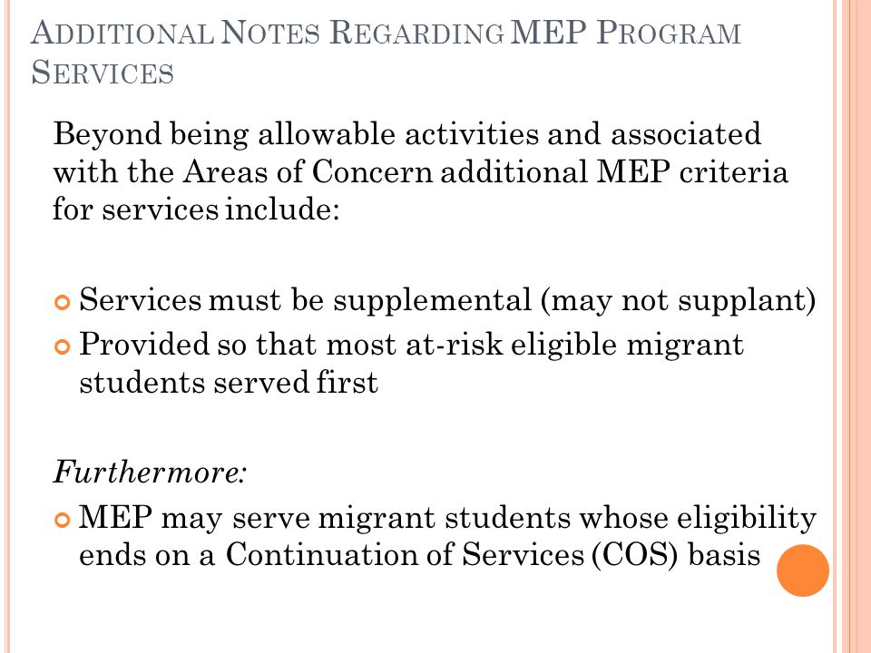 A DDITIONAL N OTES R EGARDING MEP P ROGRAM S ERVICES Beyond being allowable activities and associated with the Areas of Concern additional MEP criteria for services include: Services must be supplemental (may not supplant) Provided so that most at-risk eligible migrant students served first Furthermore: MEP may serve migrant students whose eligibility ends on a Continuation of Services (COS) basis