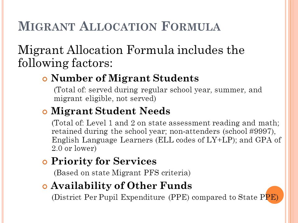 M IGRANT A LLOCATION F ORMULA Migrant Allocation Formula includes the following factors: Number of Migrant Students (Total of: served during regular school year, summer, and migrant eligible, not served) Migrant Student Needs (Total of: Level 1 and 2 on state assessment reading and math; retained during the school year; non-attenders (school #9997), English Language Learners (ELL codes of LY+LP); and GPA of 2.0 or lower) Priority for Services (Based on state Migrant PFS criteria) Availability of Other Funds (District Per Pupil Expenditure (PPE) compared to State PPE)