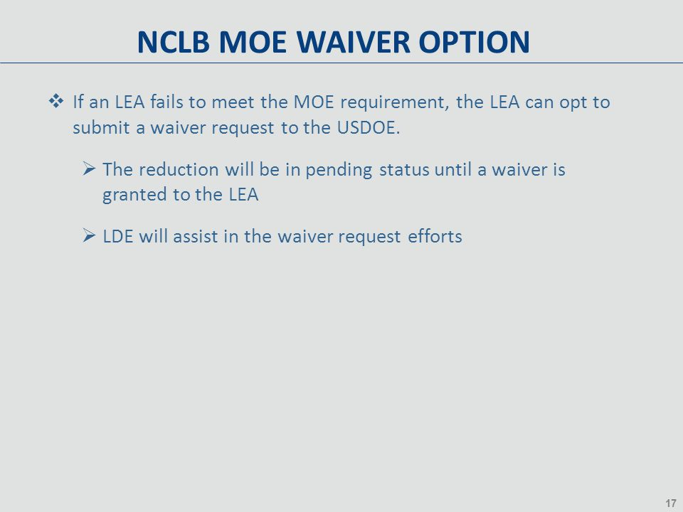 17 NCLB MOE WAIVER OPTION  If an LEA fails to meet the MOE requirement, the LEA can opt to submit a waiver request to the USDOE.  The reduction will