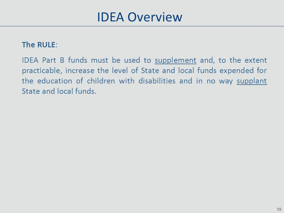 19 IDEA Overview The RULE: IDEA Part B funds must be used to supplement and, to the extent practicable, increase the level of State and local funds ex