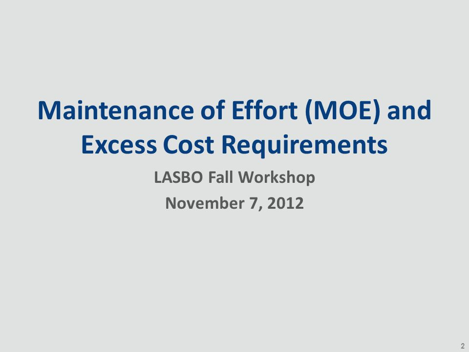 2 Maintenance of Effort (MOE) and Excess Cost Requirements LASBO Fall Workshop November 7, 2012