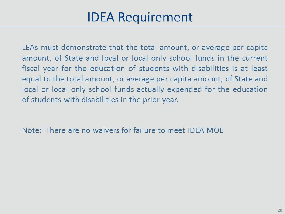 20 IDEA Requirement LEAs must demonstrate that the total amount, or average per capita amount, of State and local or local only school funds in the current fiscal year for the education of students with disabilities is at least equal to the total amount, or average per capita amount, of State and local or local only school funds actually expended for the education of students with disabilities in the prior year.