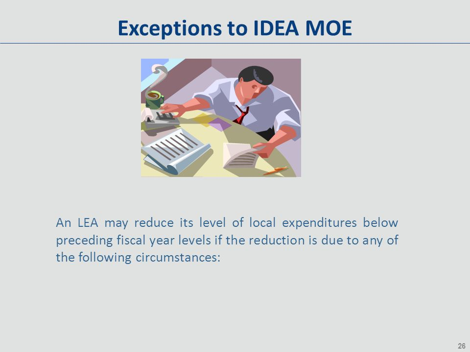 26 Exceptions to IDEA MOE An LEA may reduce its level of local expenditures below preceding fiscal year levels if the reduction is due to any of the following circumstances: