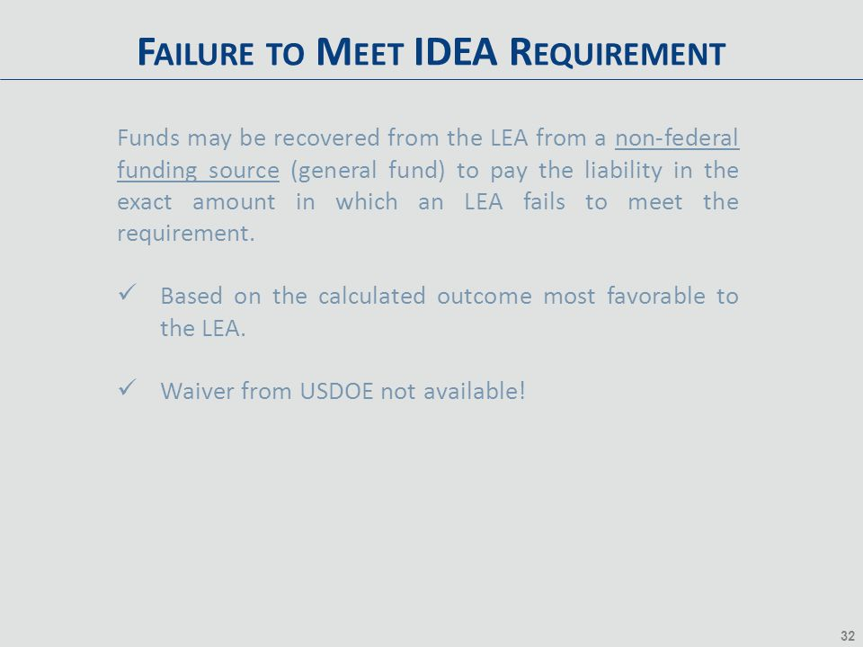 32 F AILURE TO M EET IDEA R EQUIREMENT Funds may be recovered from the LEA from a non-federal funding source (general fund) to pay the liability in th