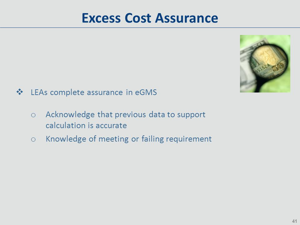 41 Excess Cost Assurance  LEAs complete assurance in eGMS o Acknowledge that previous data to support calculation is accurate o Knowledge of meeting or failing requirement