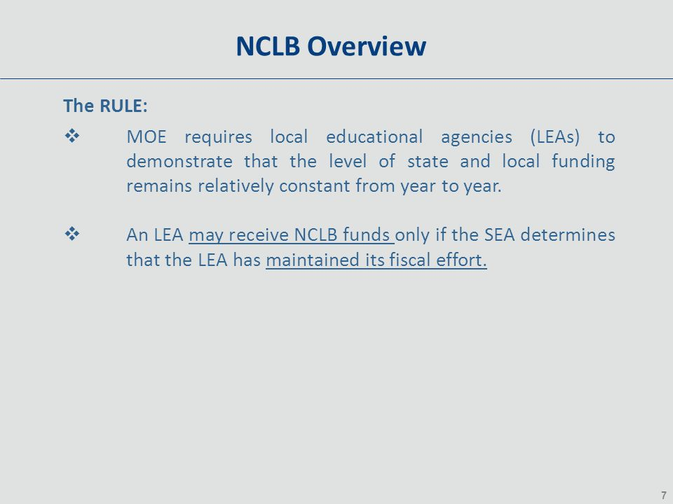 7 NCLB Overview The RULE:  MOE requires local educational agencies (LEAs) to demonstrate that the level of state and local funding remains relatively