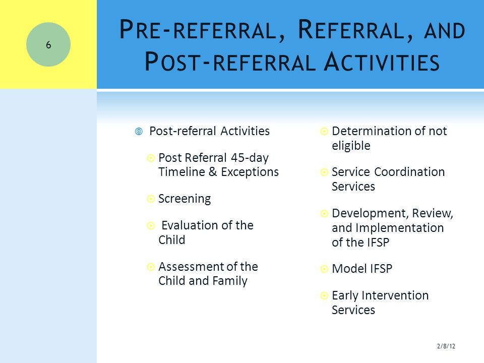 P RE - REFERRAL, R EFERRAL, AND P OST - REFERRAL A CTIVITIES  Post-referral Activities  Post Referral 45-day Timeline & Exceptions  Screening  Evaluation of the Child  Assessment of the Child and Family  Determination of not eligible  Service Coordination Services  Development, Review, and Implementation of the IFSP  Model IFSP  Early Intervention Services 2/8/12 6