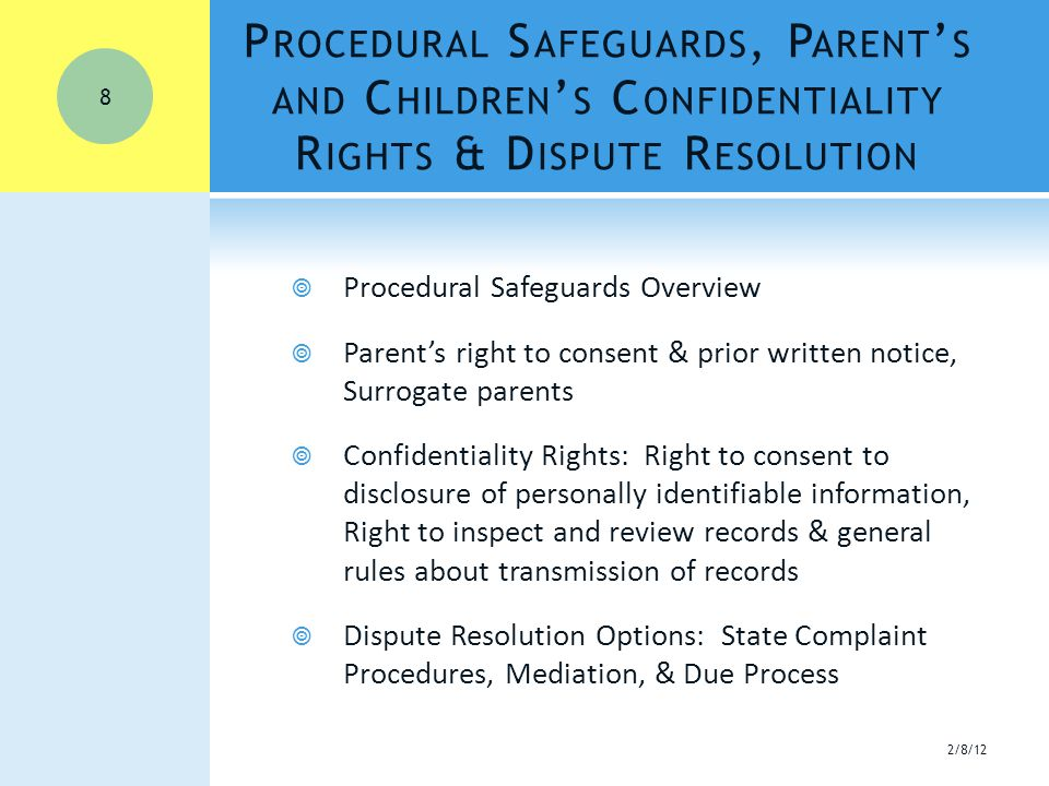 P ROCEDURAL S AFEGUARDS, P ARENT ' S AND C HILDREN ' S C ONFIDENTIALITY R IGHTS & D ISPUTE R ESOLUTION  Procedural Safeguards Overview  Parent's right to consent & prior written notice, Surrogate parents  Confidentiality Rights: Right to consent to disclosure of personally identifiable information, Right to inspect and review records & general rules about transmission of records  Dispute Resolution Options: State Complaint Procedures, Mediation, & Due Process 2/8/12 8