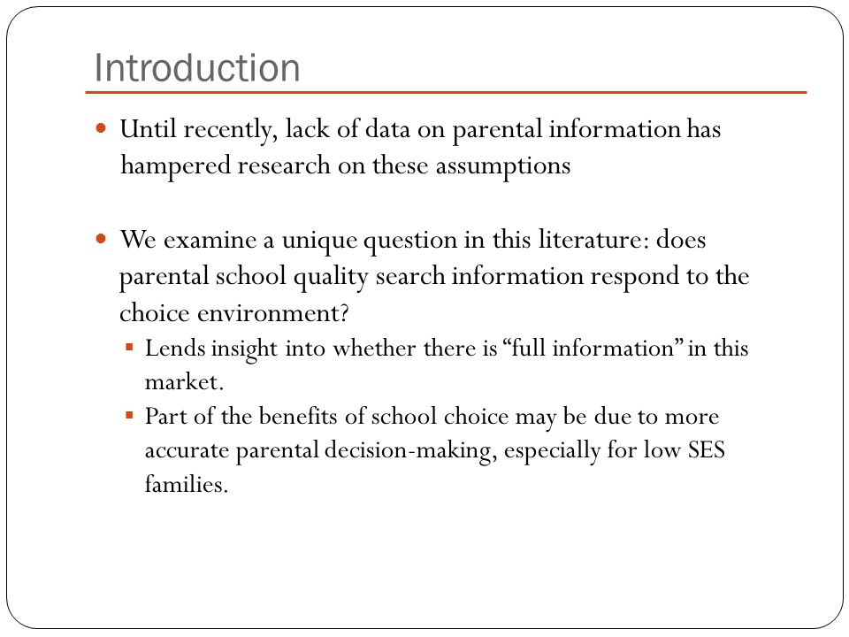 Introduction Until recently, lack of data on parental information has hampered research on these assumptions We examine a unique question in this literature: does parental school quality search information respond to the choice environment.
