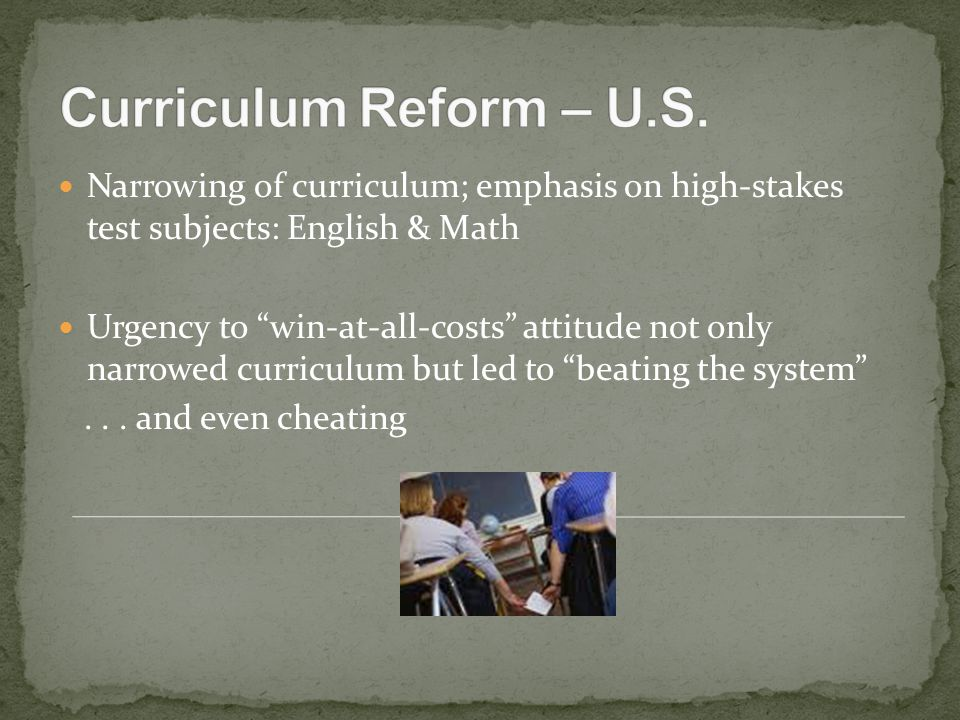 Narrowing of curriculum; emphasis on high-stakes test subjects: English & Math Urgency to win-at-all-costs attitude not only narrowed curriculum but led to beating the system ...