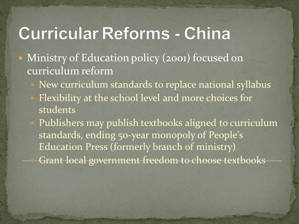 Ministry of Education policy (2001) focused on curriculum reform New curriculum standards to replace national syllabus Flexibility at the school level and more choices for students Publishers may publish textbooks aligned to curriculum standards, ending 50-year monopoly of People's Education Press (formerly branch of ministry) Grant local government freedom to choose textbooks