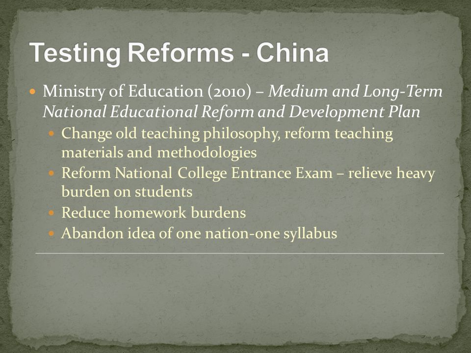 Ministry of Education (2010) – Medium and Long-Term National Educational Reform and Development Plan Change old teaching philosophy, reform teaching materials and methodologies Reform National College Entrance Exam – relieve heavy burden on students Reduce homework burdens Abandon idea of one nation-one syllabus