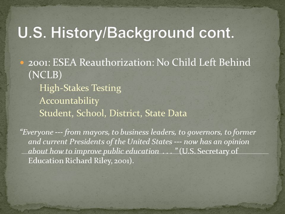 2001: ESEA Reauthorization: No Child Left Behind (NCLB) High-Stakes Testing Accountability Student, School, District, State Data Everyone --- from mayors, to business leaders, to governors, to former and current Presidents of the United States --- now has an opinion about how to improve public education...
