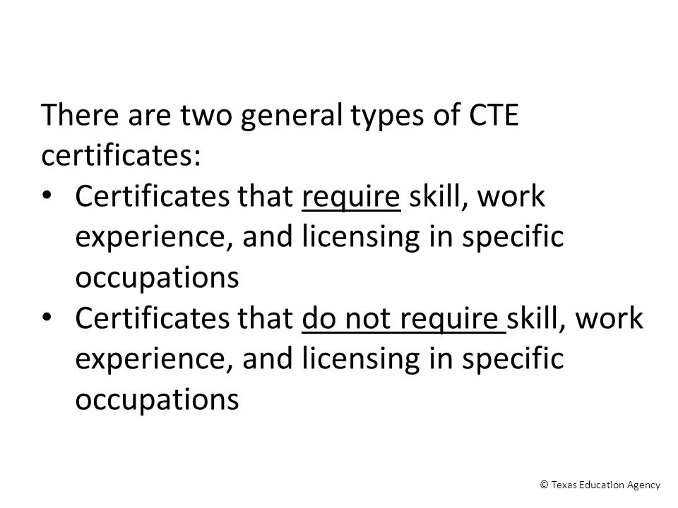 There are two general types of CTE certificates: Certificates that require skill, work experience, and licensing in specific occupations Certificates that do not require skill, work experience, and licensing in specific occupations © Texas Education Agency