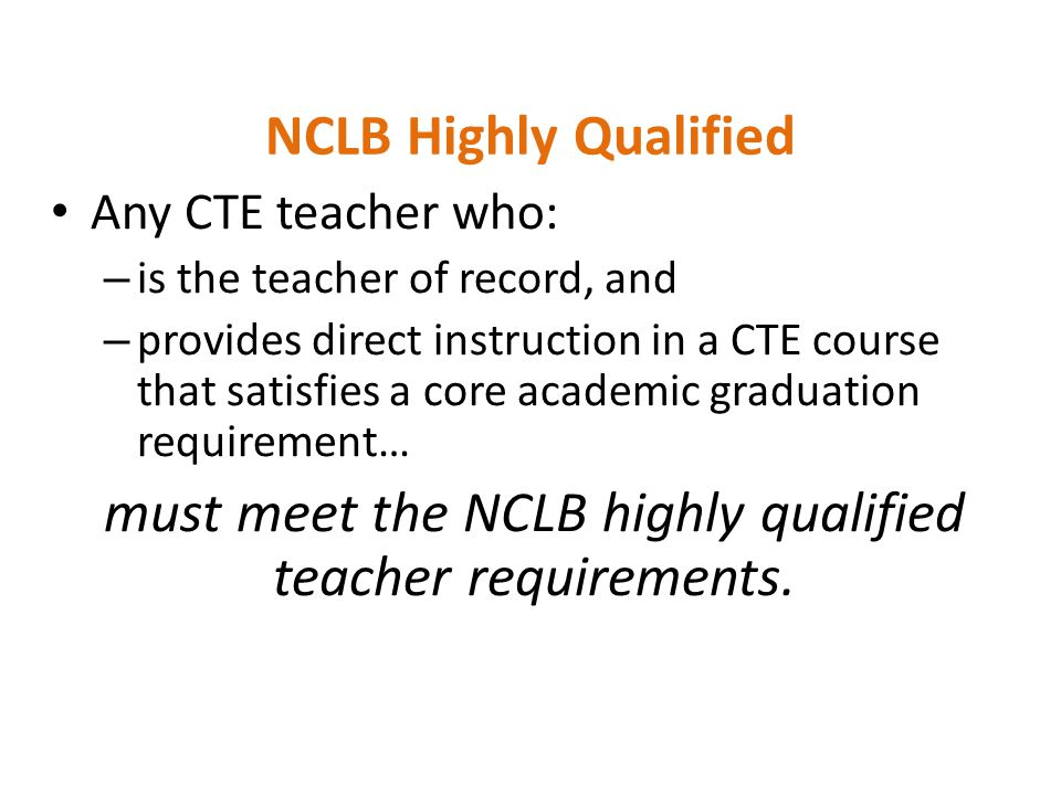 NCLB Highly Qualified Any CTE teacher who: – is the teacher of record, and – provides direct instruction in a CTE course that satisfies a core academic graduation requirement… must meet the NCLB highly qualified teacher requirements.