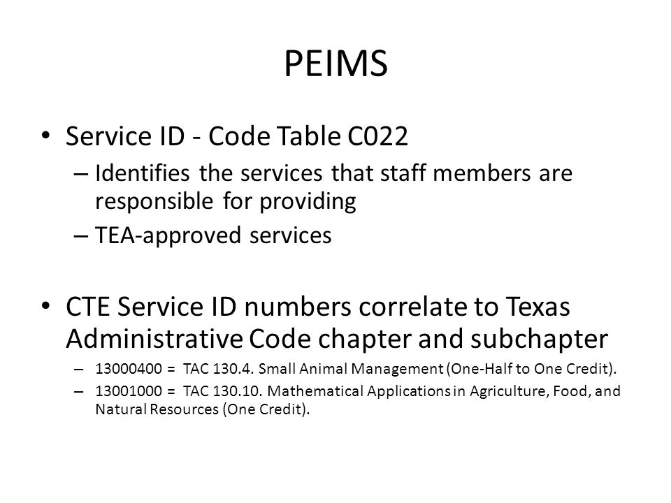 PEIMS Service ID - Code Table C022 – Identifies the services that staff members are responsible for providing – TEA-approved services CTE Service ID numbers correlate to Texas Administrative Code chapter and subchapter – 13000400 = TAC 130.4.