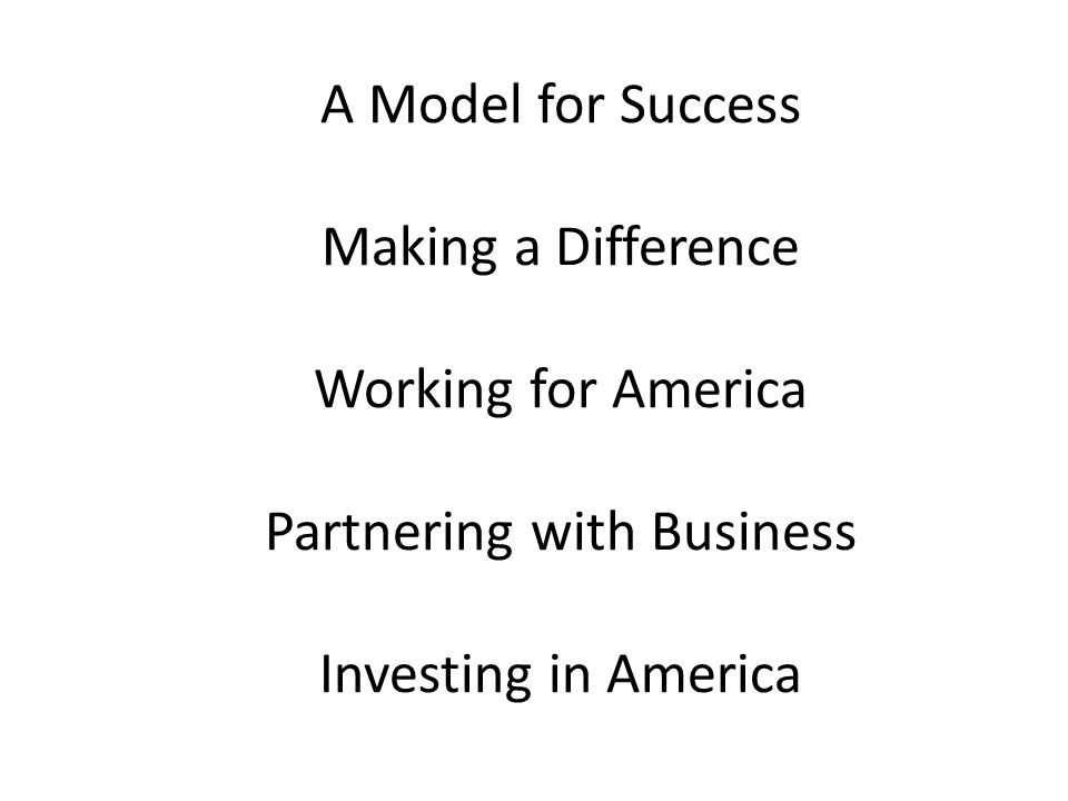 A Model for Success Making a Difference Working for America Partnering with Business Investing in America