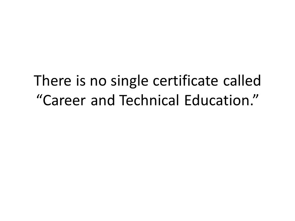 There is no single certificate called Career and Technical Education.