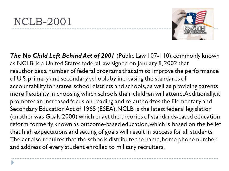 NCLB-2001 The No Child Left Behind Act of 2001 (Public Law 107-110), commonly known as NCLB, is a United States federal law signed on January 8, 2002 that reauthorizes a number of federal programs that aim to improve the performance of U.S.