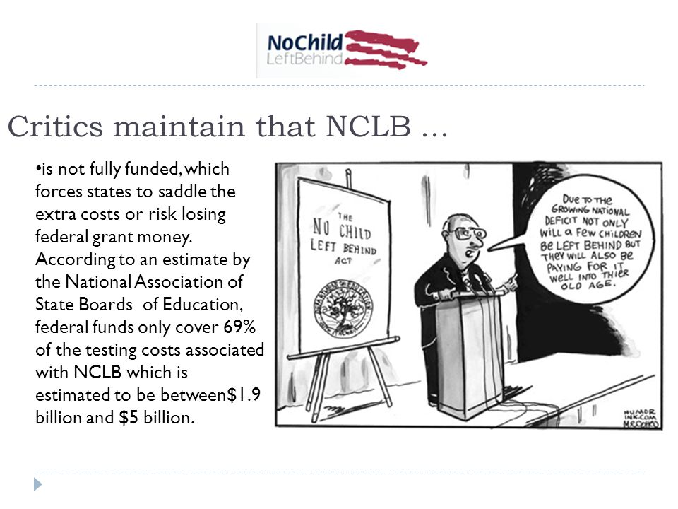 Critics maintain that NCLB... is not fully funded, which forces states to saddle the extra costs or risk losing federal grant money. According to an e