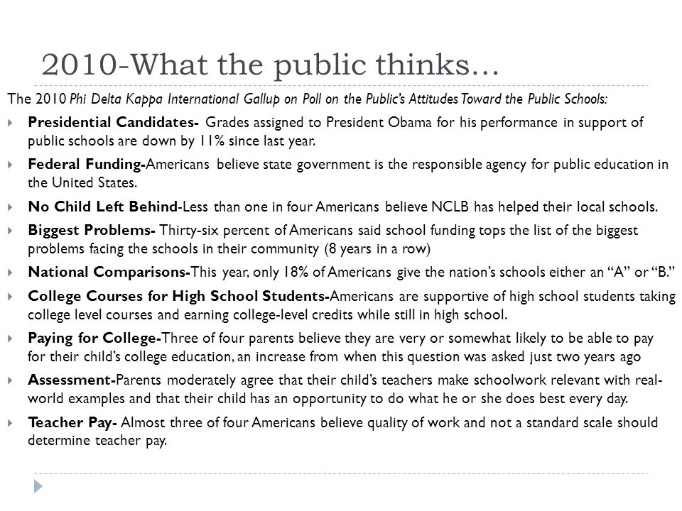 2010-What the public thinks… The 2010 Phi Delta Kappa International Gallup on Poll on the Public's Attitudes Toward the Public Schools:  Presidential Candidates- Grades assigned to President Obama for his performance in support of public schools are down by 11% since last year.