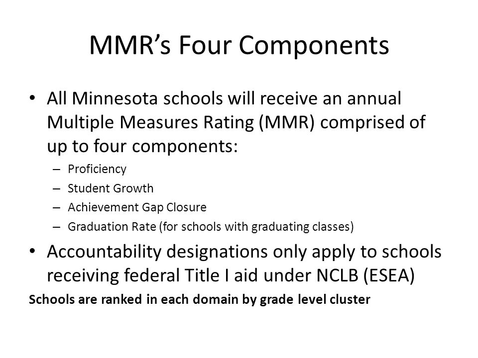MMR's Four Components All Minnesota schools will receive an annual Multiple Measures Rating (MMR) comprised of up to four components: – Proficiency – Student Growth – Achievement Gap Closure – Graduation Rate (for schools with graduating classes) Accountability designations only apply to schools receiving federal Title I aid under NCLB (ESEA) Schools are ranked in each domain by grade level cluster