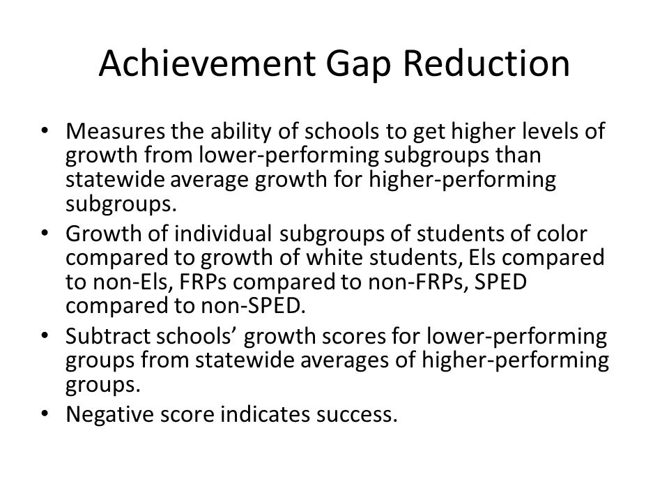 Achievement Gap Reduction Measures the ability of schools to get higher levels of growth from lower-performing subgroups than statewide average growth for higher-performing subgroups.