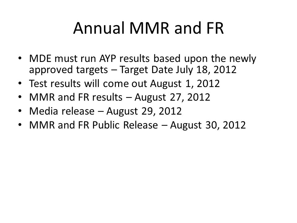 Annual MMR and FR MDE must run AYP results based upon the newly approved targets – Target Date July 18, 2012 Test results will come out August 1, 2012 MMR and FR results – August 27, 2012 Media release – August 29, 2012 MMR and FR Public Release – August 30, 2012