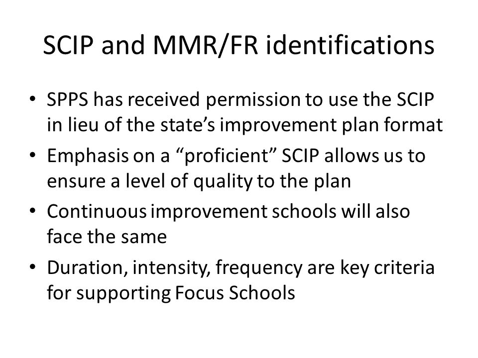 SCIP and MMR/FR identifications SPPS has received permission to use the SCIP in lieu of the state's improvement plan format Emphasis on a proficient SCIP allows us to ensure a level of quality to the plan Continuous improvement schools will also face the same Duration, intensity, frequency are key criteria for supporting Focus Schools