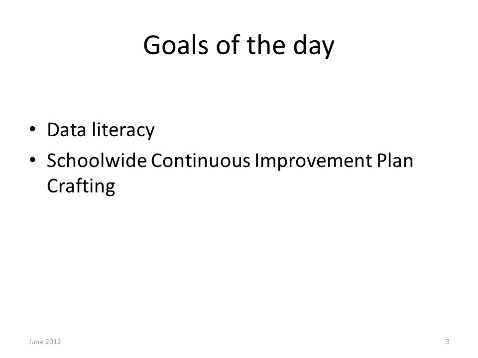 Goals of the day Data literacy Schoolwide Continuous Improvement Plan Crafting June 20123