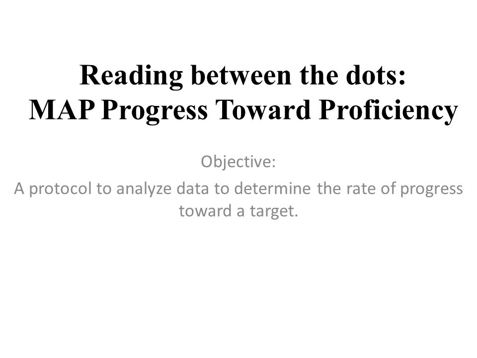 Reading between the dots: MAP Progress Toward Proficiency Objective: A protocol to analyze data to determine the rate of progress toward a target.