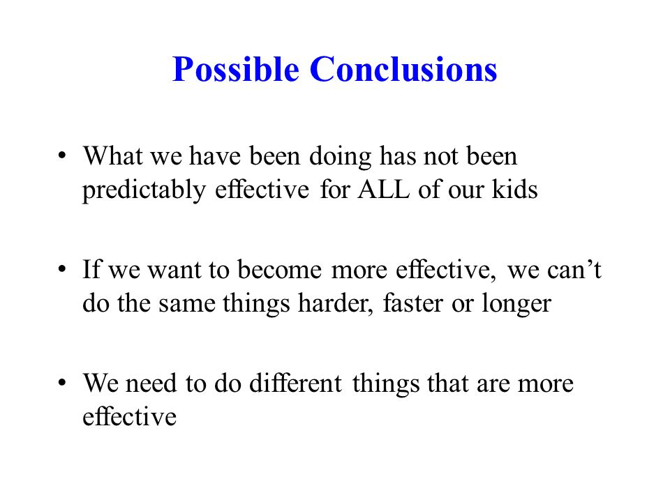 Possible Conclusions What we have been doing has not been predictably effective for ALL of our kids If we want to become more effective, we can't do the same things harder, faster or longer We need to do different things that are more effective