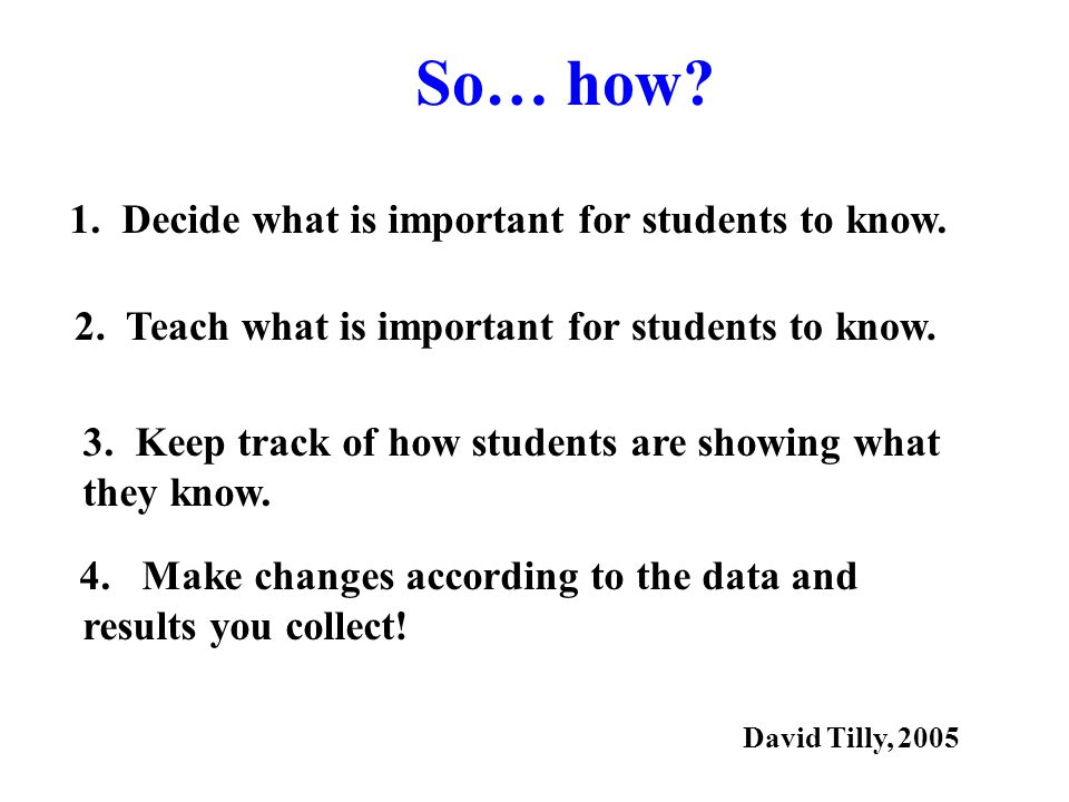 So… how. 1. Decide what is important for students to know.