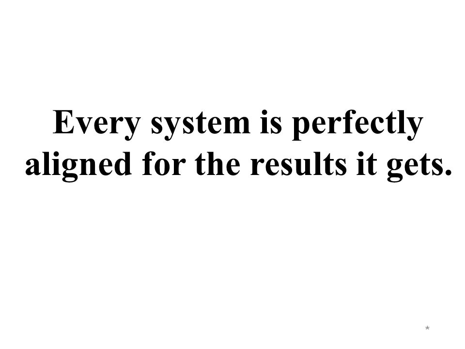 * Every system is perfectly aligned for the results it gets.