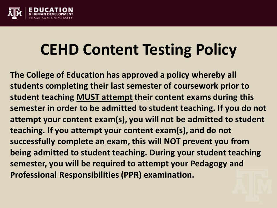 CEHD Content Testing Policy The College of Education has approved a policy whereby all students completing their last semester of coursework prior to