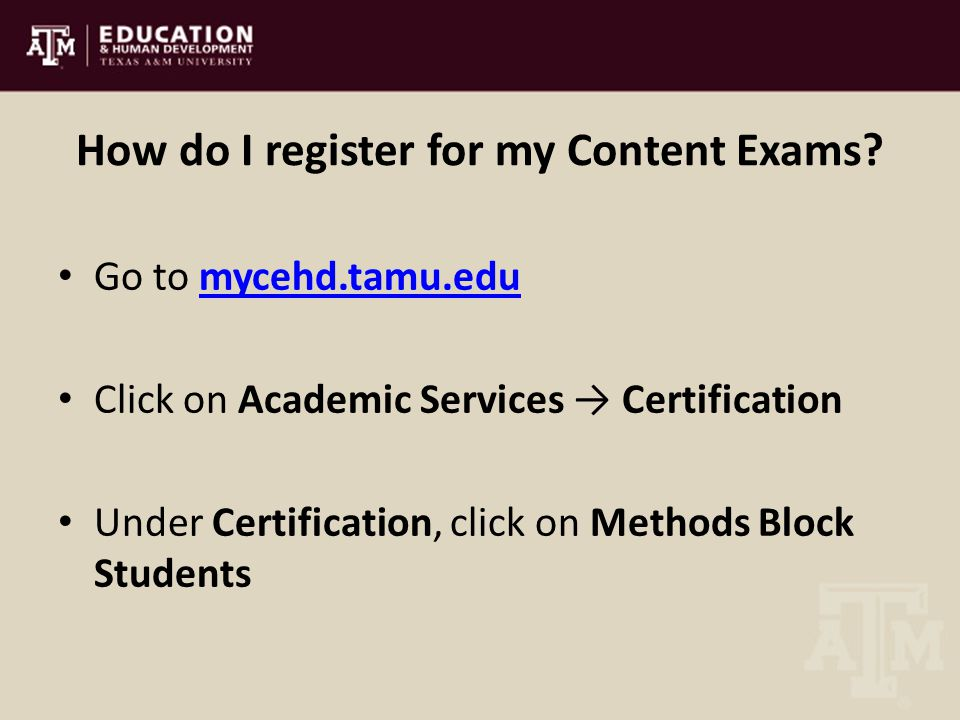 How do I register for my Content Exams? Go to mycehd.tamu.edumycehd.tamu.edu Click on Academic Services → Certification Under Certification, click on