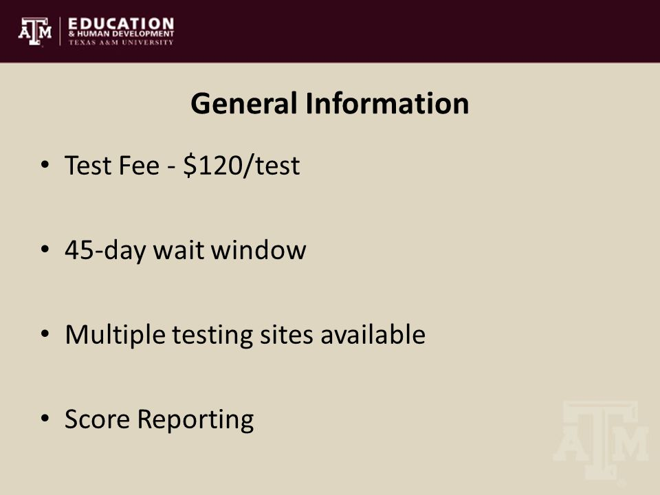 General Information Test Fee - $120/test 45-day wait window Multiple testing sites available Score Reporting
