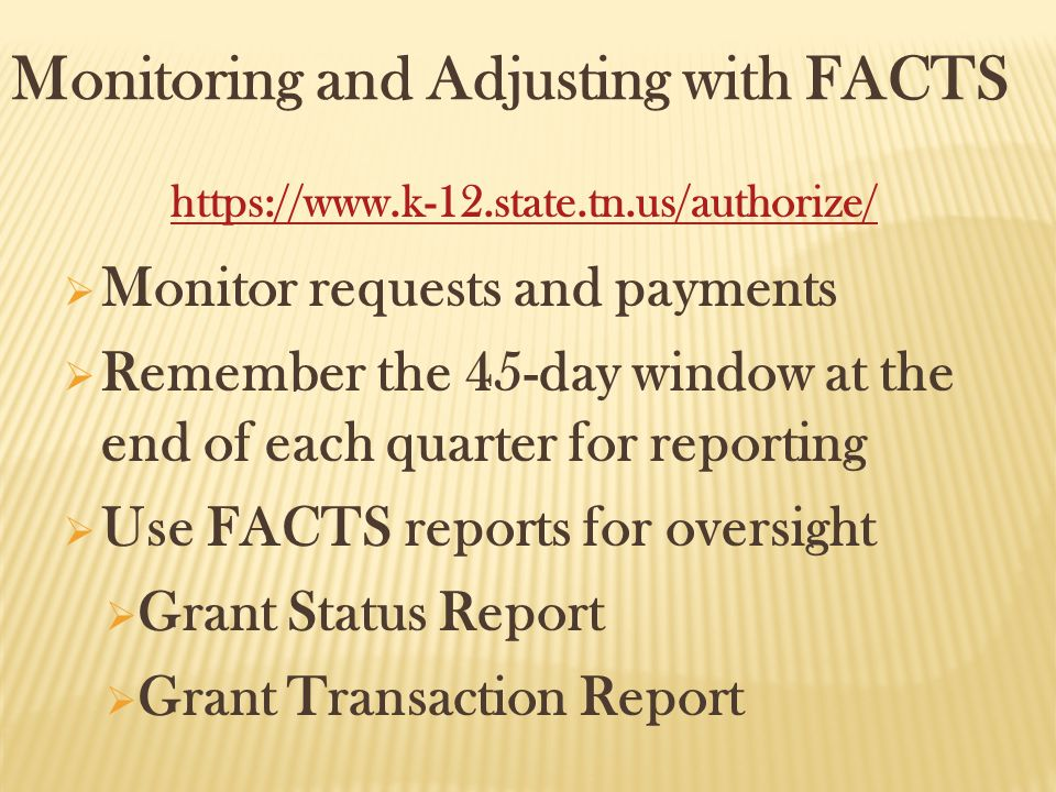 Monitoring and Adjusting with FACTS  Monitor requests and payments  Remember the 45-day window at the end of each quarter for reporting  Use FACTS