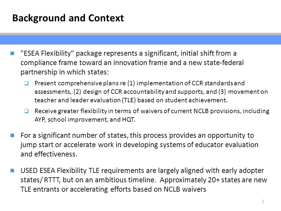 2 ESEA Flexibility package represents a significant, initial shift from a compliance frame toward an innovation frame and a new state-federal partnership in which states:  Present comprehensive plans re (1) implementation of CCR standards and assessments, (2) design of CCR accountability and supports, and (3) movement on teacher and leader evaluation (TLE) based on student achievement.