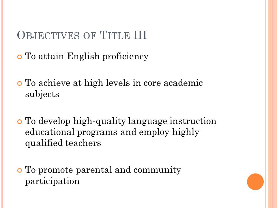 O BJECTIVES OF T ITLE III To attain English proficiency To achieve at high levels in core academic subjects To develop high-quality language instruction educational programs and employ highly qualified teachers To promote parental and community participation
