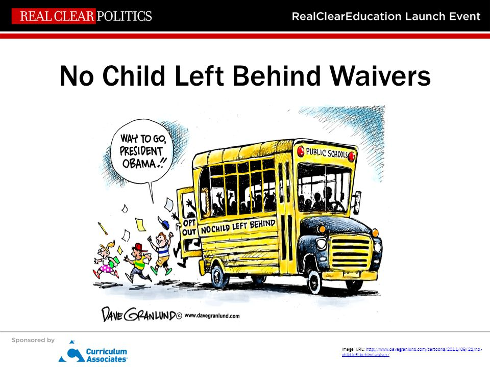No Child Left Behind Waivers Image URL: http://www.davegranlund.com/cartoons/2011/09/23/no- child-left-behind-waiver/http://www.davegranlund.com/carto
