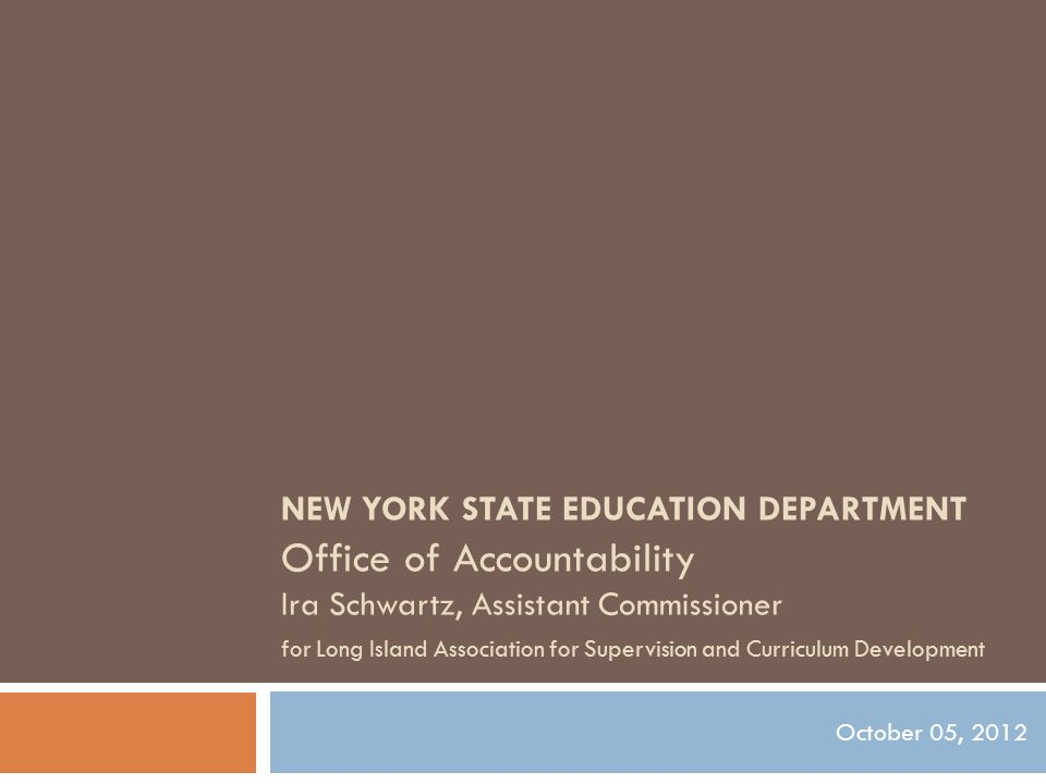 NEW YORK STATE EDUCATION DEPARTMENT Office of Accountability Ira Schwartz, Assistant Commissioner for Long Island Association for Supervision and Curriculum Development October 05, 2012