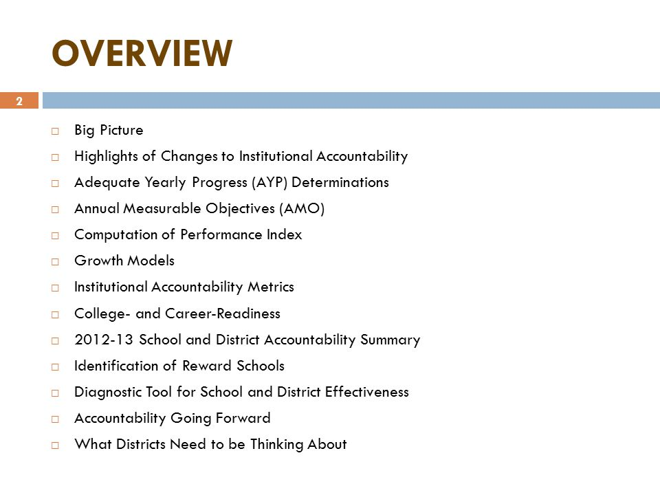 2 OVERVIEW  Big Picture  Highlights of Changes to Institutional Accountability  Adequate Yearly Progress (AYP) Determinations  Annual Measurable Objectives (AMO)  Computation of Performance Index  Growth Models  Institutional Accountability Metrics  College- and Career-Readiness  2012-13 School and District Accountability Summary  Identification of Reward Schools  Diagnostic Tool for School and District Effectiveness  Accountability Going Forward  What Districts Need to be Thinking About